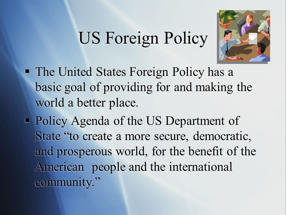 US Foreign Policy  The United States Foreign Policy has a basic goal of providing for and making the world a better place.