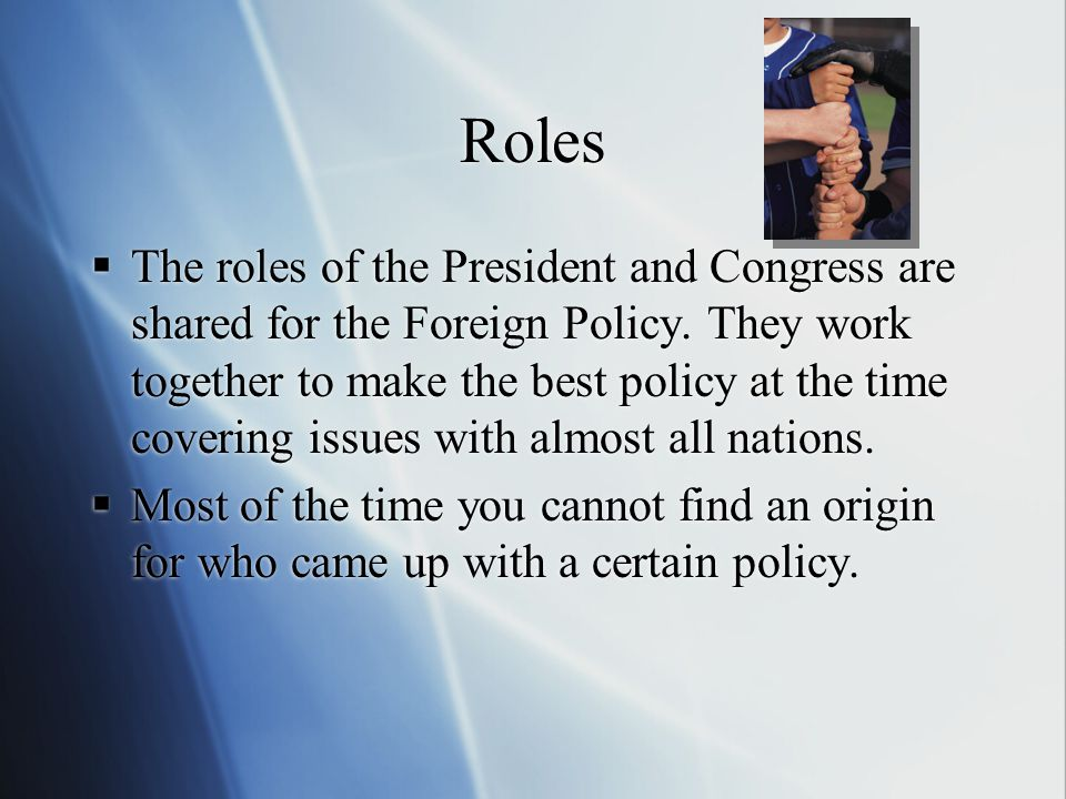 Roles  The roles of the President and Congress are shared for the Foreign Policy.