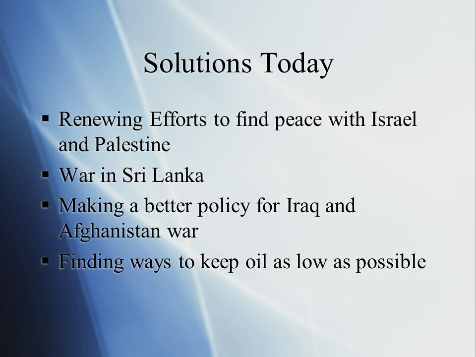 Solutions Today  Renewing Efforts to find peace with Israel and Palestine  War in Sri Lanka  Making a better policy for Iraq and Afghanistan war  Finding ways to keep oil as low as possible  Renewing Efforts to find peace with Israel and Palestine  War in Sri Lanka  Making a better policy for Iraq and Afghanistan war  Finding ways to keep oil as low as possible