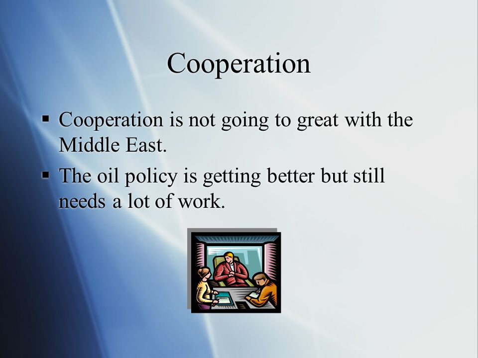 Cooperation  Cooperation is not going to great with the Middle East.