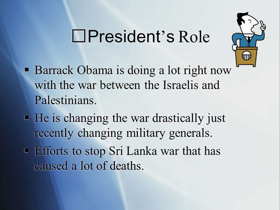 President ' s Role  Barrack Obama is doing a lot right now with the war between the Israelis and Palestinians.
