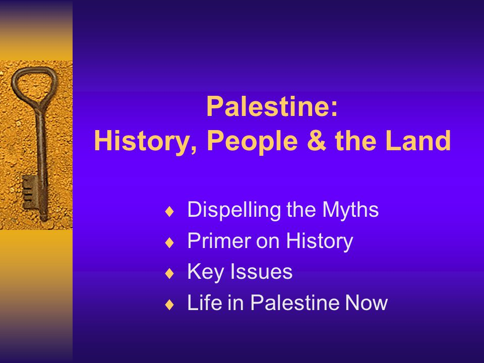 Palestine: History, People & the Land  Dispelling the Myths  Primer on History  Key Issues  Life in Palestine Now