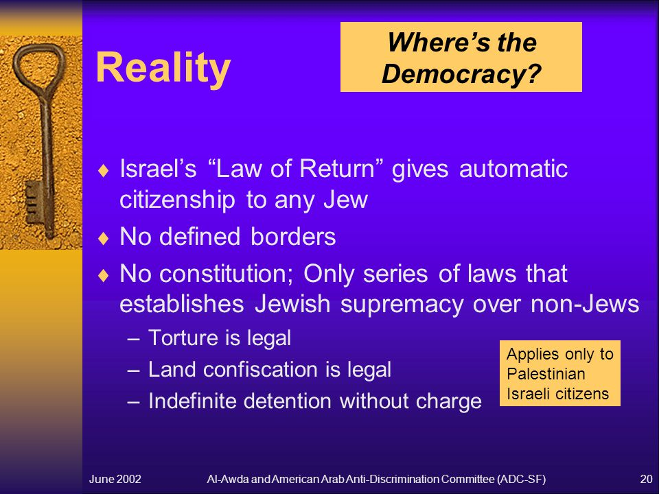 Al-Awda and American Arab Anti-Discrimination Committee (ADC-SF)June 200220 Reality  Israel's Law of Return gives automatic citizenship to any Jew  No defined borders  No constitution; Only series of laws that establishes Jewish supremacy over non-Jews –Torture is legal –Land confiscation is legal –Indefinite detention without charge Where's the Democracy.