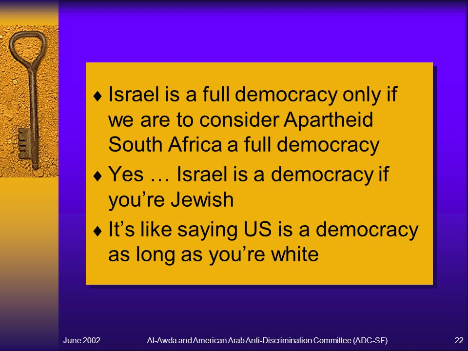 Al-Awda and American Arab Anti-Discrimination Committee (ADC-SF)June 200222  Israel is a full democracy only if we are to consider Apartheid South Africa a full democracy  Yes … Israel is a democracy if you're Jewish  It's like saying US is a democracy as long as you're white  Israel is a full democracy only if we are to consider Apartheid South Africa a full democracy  Yes … Israel is a democracy if you're Jewish  It's like saying US is a democracy as long as you're white