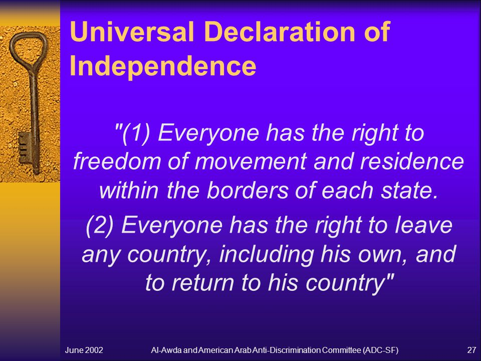 Al-Awda and American Arab Anti-Discrimination Committee (ADC-SF)June 200227 Universal Declaration of Independence (1) Everyone has the right to freedom of movement and residence within the borders of each state.