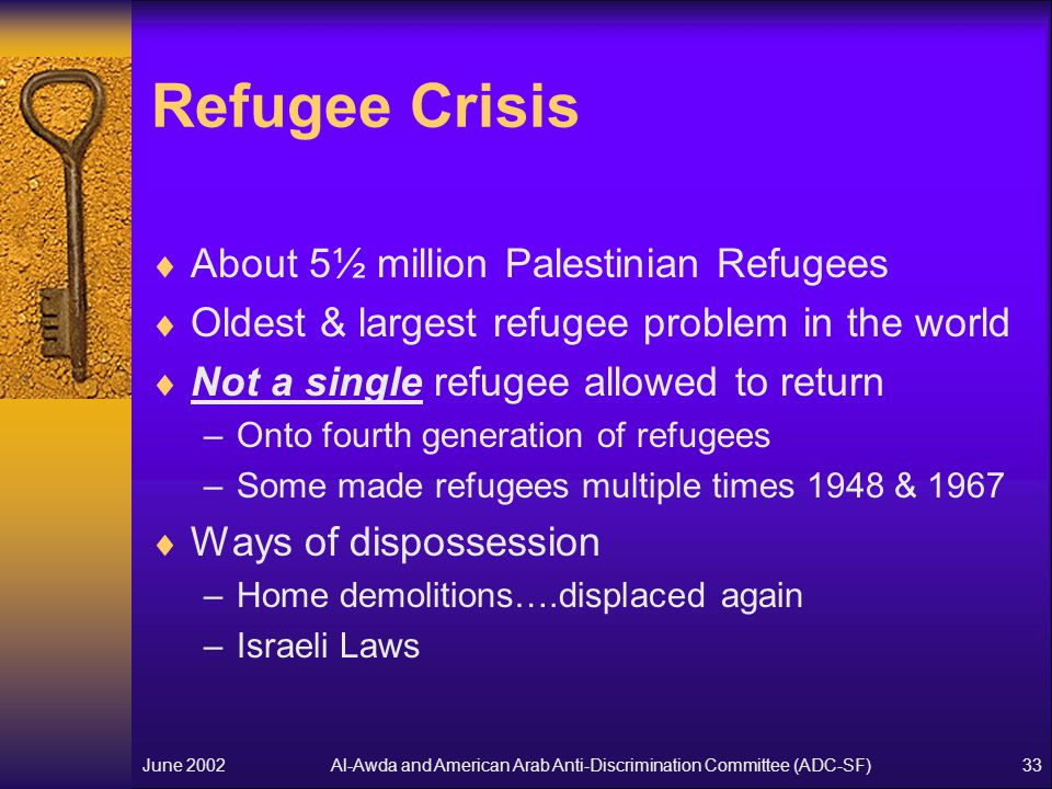 Al-Awda and American Arab Anti-Discrimination Committee (ADC-SF)June 200233 Refugee Crisis  About 5½ million Palestinian Refugees  Oldest & largest refugee problem in the world  Not a single refugee allowed to return –Onto fourth generation of refugees –Some made refugees multiple times 1948 & 1967  Ways of dispossession –Home demolitions….displaced again –Israeli Laws