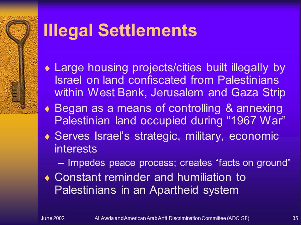 Al-Awda and American Arab Anti-Discrimination Committee (ADC-SF)June 200235 Illegal Settlements  Large housing projects/cities built illegally by Israel on land confiscated from Palestinians within West Bank, Jerusalem and Gaza Strip  Began as a means of controlling & annexing Palestinian land occupied during 1967 War  Serves Israel's strategic, military, economic interests –Impedes peace process; creates facts on ground  Constant reminder and humiliation to Palestinians in an Apartheid system