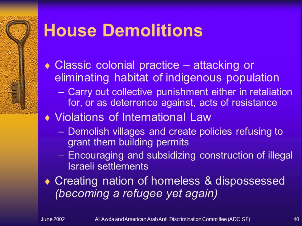 Al-Awda and American Arab Anti-Discrimination Committee (ADC-SF)June 200240 House Demolitions  Classic colonial practice – attacking or eliminating habitat of indigenous population –Carry out collective punishment either in retaliation for, or as deterrence against, acts of resistance  Violations of International Law –Demolish villages and create policies refusing to grant them building permits –Encouraging and subsidizing construction of illegal Israeli settlements  Creating nation of homeless & dispossessed (becoming a refugee yet again)