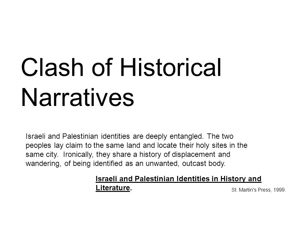 Clash of Historical Narratives Israeli and Palestinian identities are deeply entangled. The two peoples lay claim to the same land and locate their ho