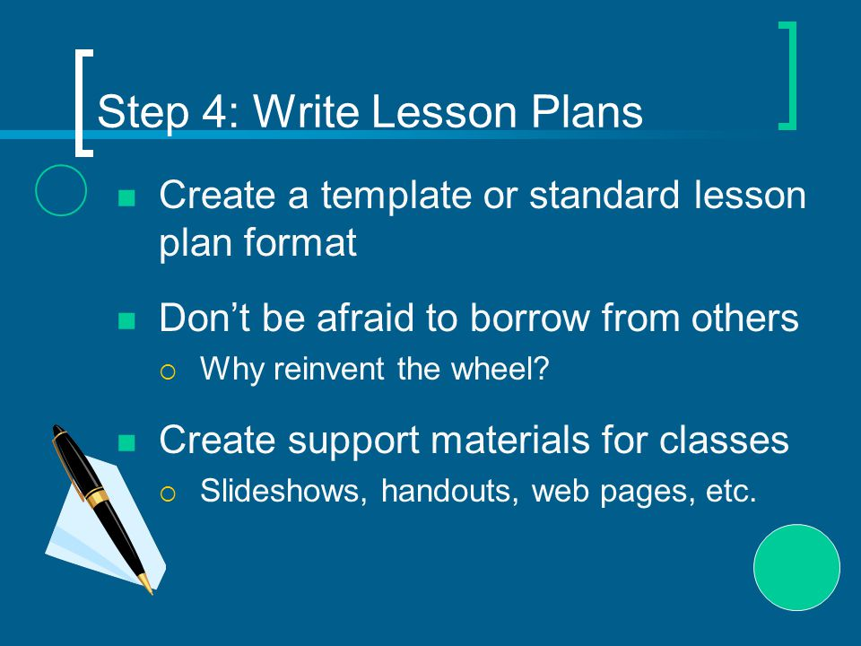 Step 4: Write Lesson Plans Create a template or standard lesson plan format Don't be afraid to borrow from others  Why reinvent the wheel.