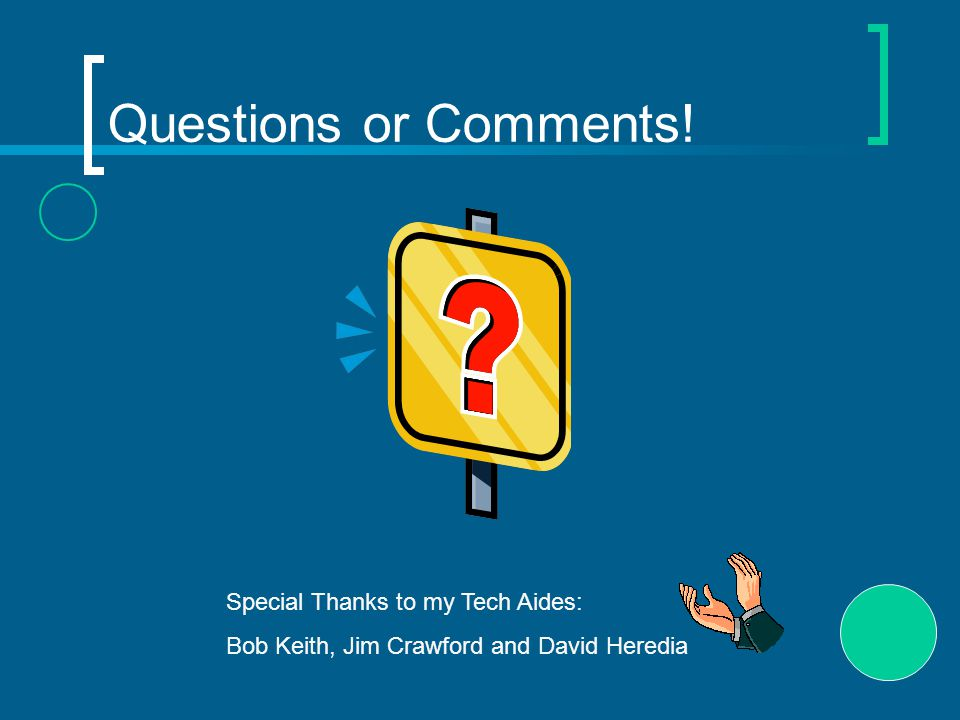 Questions or Comments! Special Thanks to my Tech Aides: Bob Keith, Jim Crawford and David Heredia