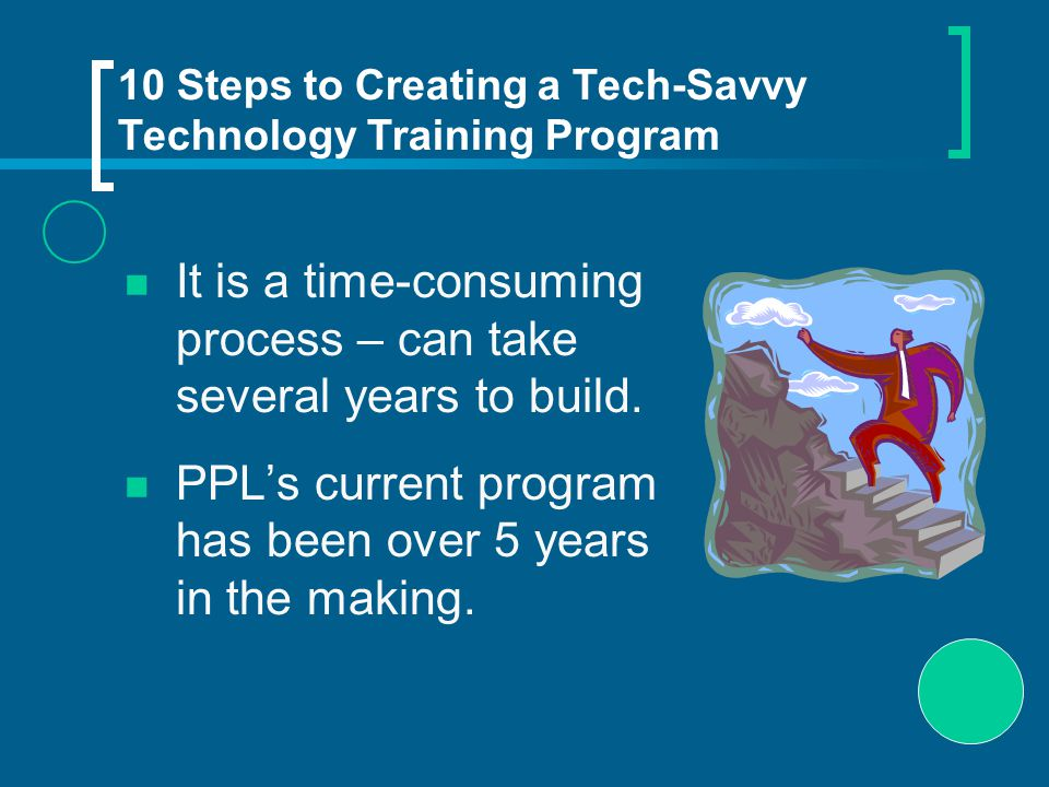 10 Steps to Creating a Tech-Savvy Technology Training Program It is a time-consuming process – can take several years to build.
