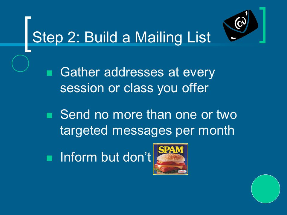 Step 2: Build a Mailing List Gather addresses at every session or class you offer Send no more than one or two targeted messages per month Inform but don't