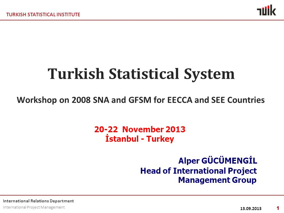 TURKISH STATISTICAL INSTITUTE International Relations Department International Project Management Turkish Statistical System Workshop on 2008 SNA and GFSM for EECCA and SEE Countries 20-22 November 2013 İstanbul - Turkey Alper GÜCÜMENGİL Head of International Project Management Group 13.09.2013 1