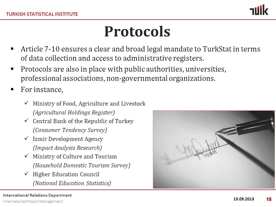 TURKISH STATISTICAL INSTITUTE International Relations Department International Project Management 13.09.201315 Protocols  Article 7-10 ensures a clear and broad legal mandate to TurkStat in terms of data collection and access to administrative registers.