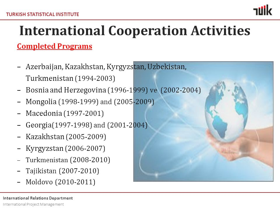 TURKISH STATISTICAL INSTITUTE International Relations Department International Project Management International Cooperation Activities Completed Programs –Azerbaijan, Kazakhstan, Kyrgyzstan, Uzbekistan, Turkmenistan (1994-2003) –Bosnia and Herzegovina (1996-1999) ve (2002-2004) –Mongolia (1998-1999) and (2005-2009) –Macedonia (1997-2001) –Georgia (1997-1998) and (2001-2004) –Kazakhstan (2005-2009) –Kyrgyzstan (2006-2007) –Turkmenistan (2008-2010) –Tajikistan (2007-2010) –Moldovo (2010-2011)