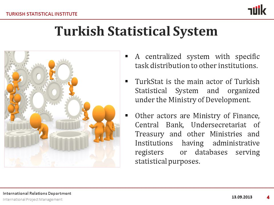 TURKISH STATISTICAL INSTITUTE International Relations Department International Project Management 13.09.20134 Turkish Statistical System  A centralized system with specific task distribution to other institutions.