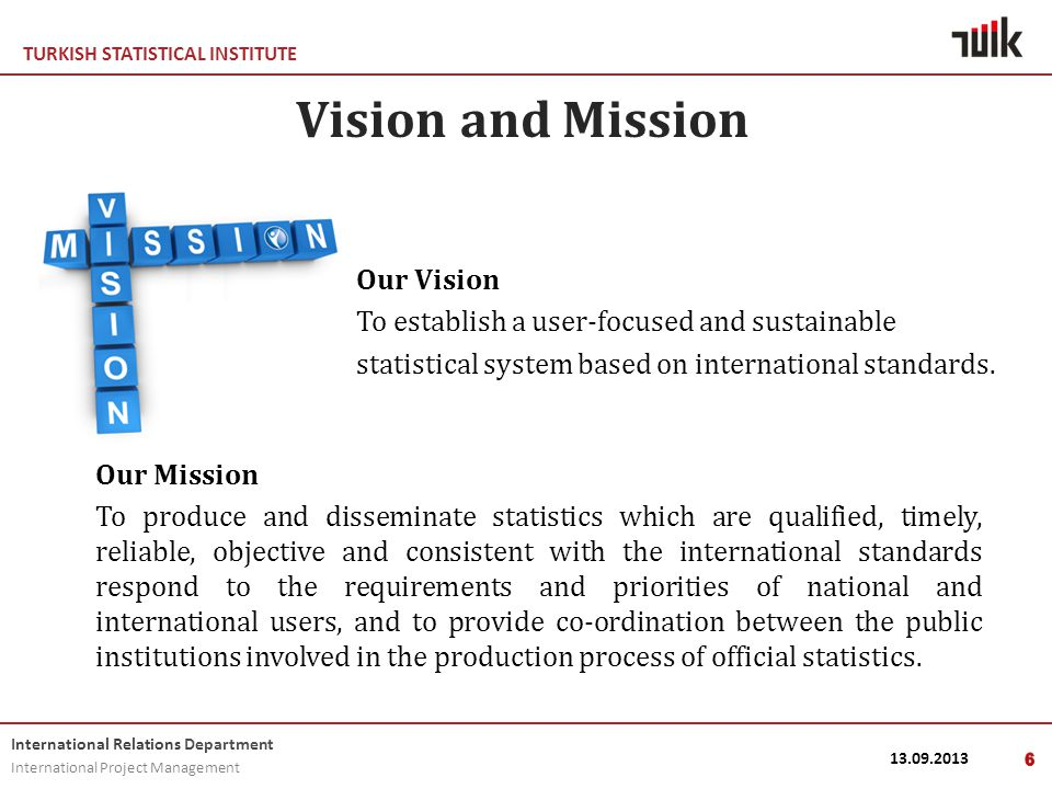 TURKISH STATISTICAL INSTITUTE International Relations Department International Project Management 13.09.20136 Vision and Mission Our Vision To establish a user-focused and sustainable statistical system based on international standards.