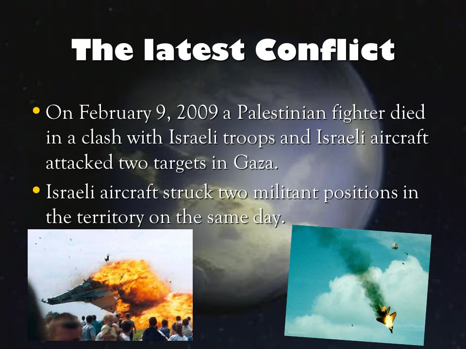 The latest Conflict On February 9, 2009 a Palestinian fighter died in a clash with Israeli troops and Israeli aircraft attacked two targets in Gaza.