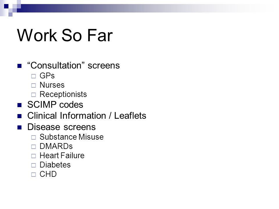Work So Far Consultation screens  GPs  Nurses  Receptionists SCIMP codes Clinical Information / Leaflets Disease screens  Substance Misuse  DMARDs  Heart Failure  Diabetes  CHD