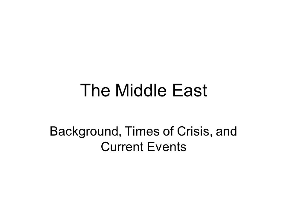 The Middle East Background, Times of Crisis, and Current Events