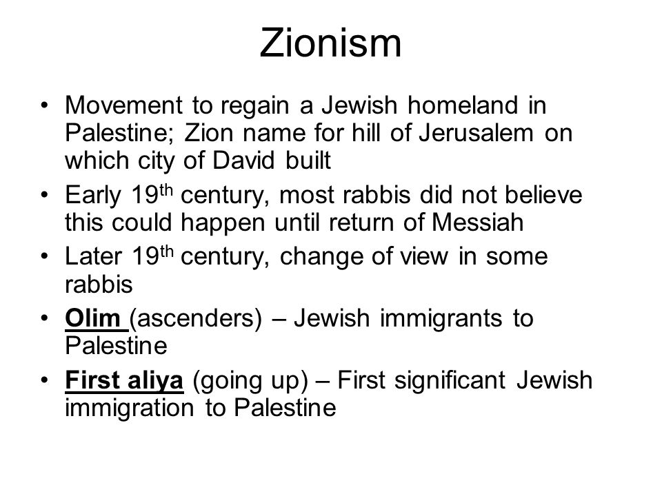 Zionism Movement to regain a Jewish homeland in Palestine; Zion name for hill of Jerusalem on which city of David built Early 19 th century, most rabbis did not believe this could happen until return of Messiah Later 19 th century, change of view in some rabbis Olim (ascenders) – Jewish immigrants to Palestine First aliya (going up) – First significant Jewish immigration to Palestine
