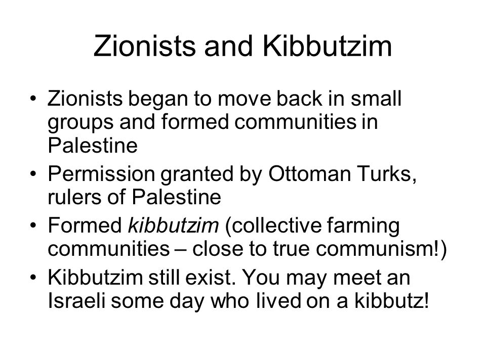 Zionists and Kibbutzim Zionists began to move back in small groups and formed communities in Palestine Permission granted by Ottoman Turks, rulers of Palestine Formed kibbutzim (collective farming communities – close to true communism!) Kibbutzim still exist.