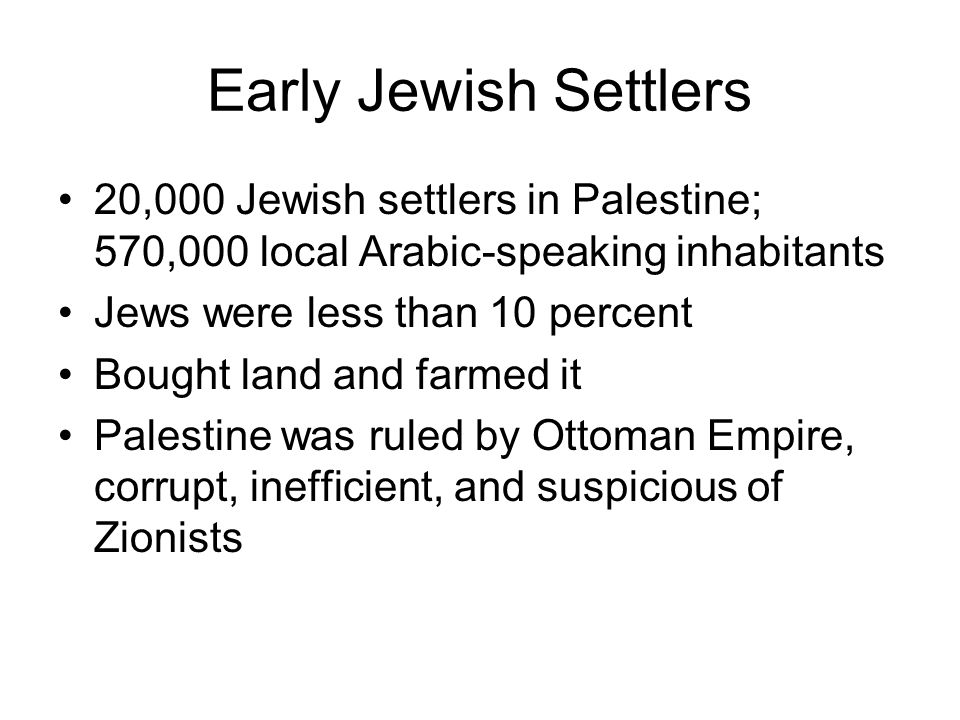Early Jewish Settlers 20,000 Jewish settlers in Palestine; 570,000 local Arabic-speaking inhabitants Jews were less than 10 percent Bought land and farmed it Palestine was ruled by Ottoman Empire, corrupt, inefficient, and suspicious of Zionists