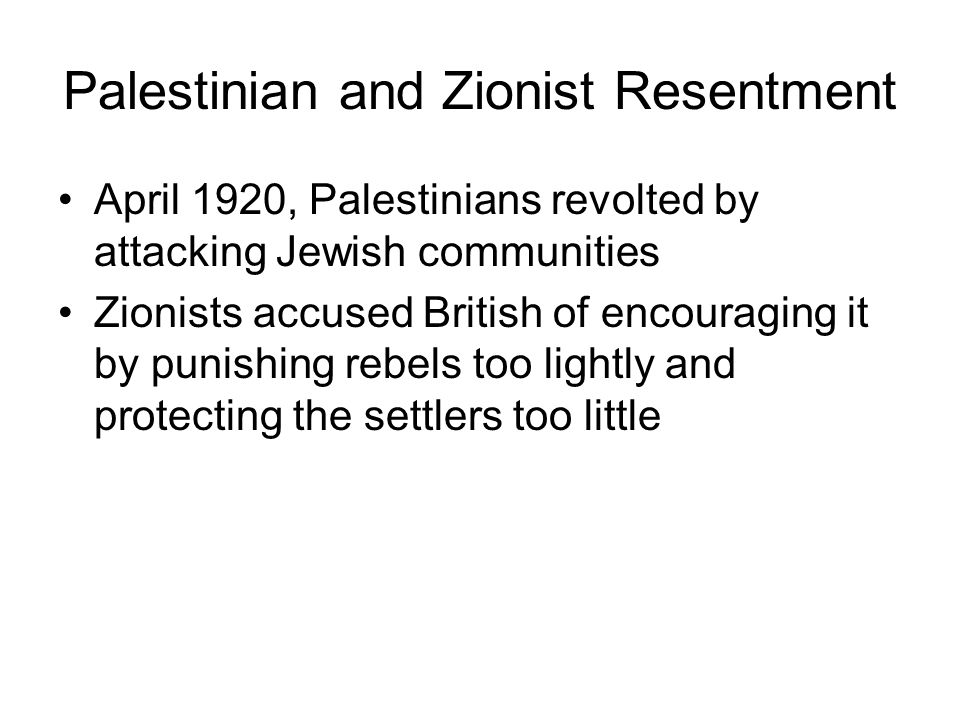 Palestinian and Zionist Resentment April 1920, Palestinians revolted by attacking Jewish communities Zionists accused British of encouraging it by punishing rebels too lightly and protecting the settlers too little
