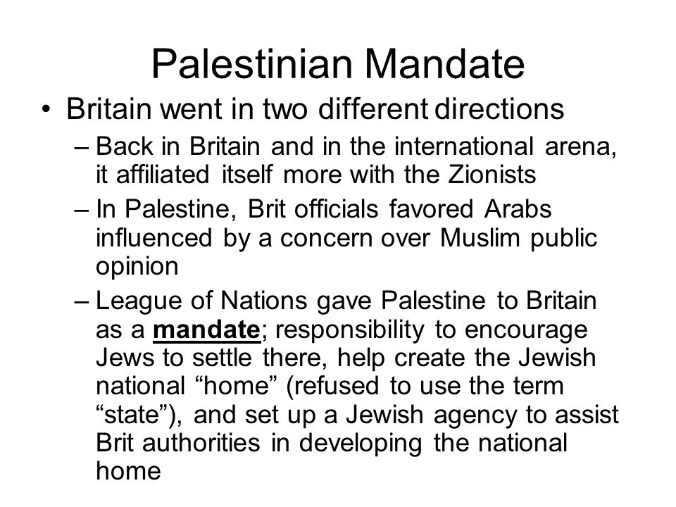 Palestinian Mandate Britain went in two different directions –Back in Britain and in the international arena, it affiliated itself more with the Zionists –In Palestine, Brit officials favored Arabs influenced by a concern over Muslim public opinion –League of Nations gave Palestine to Britain as a mandate; responsibility to encourage Jews to settle there, help create the Jewish national home (refused to use the term state ), and set up a Jewish agency to assist Brit authorities in developing the national home