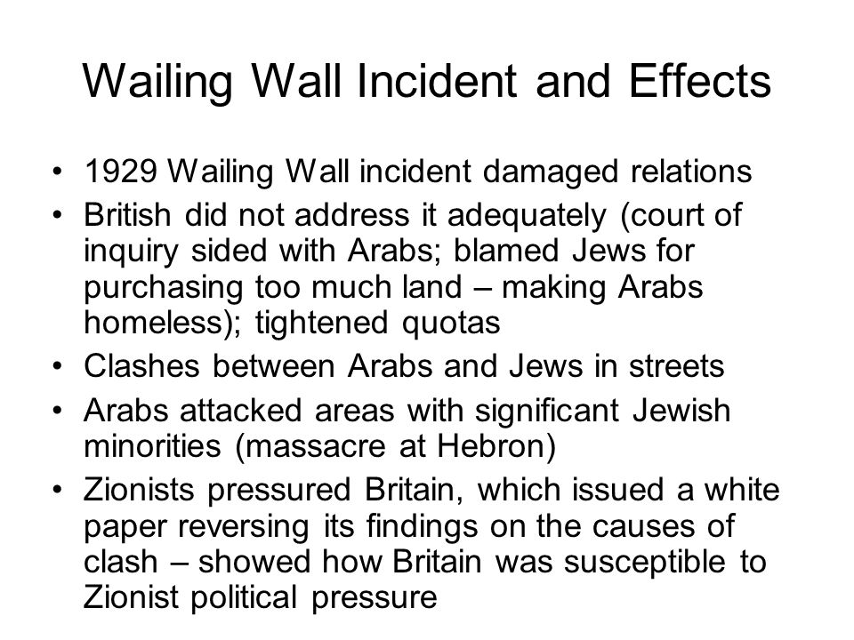 Wailing Wall Incident and Effects 1929 Wailing Wall incident damaged relations British did not address it adequately (court of inquiry sided with Arabs; blamed Jews for purchasing too much land – making Arabs homeless); tightened quotas Clashes between Arabs and Jews in streets Arabs attacked areas with significant Jewish minorities (massacre at Hebron) Zionists pressured Britain, which issued a white paper reversing its findings on the causes of clash – showed how Britain was susceptible to Zionist political pressure