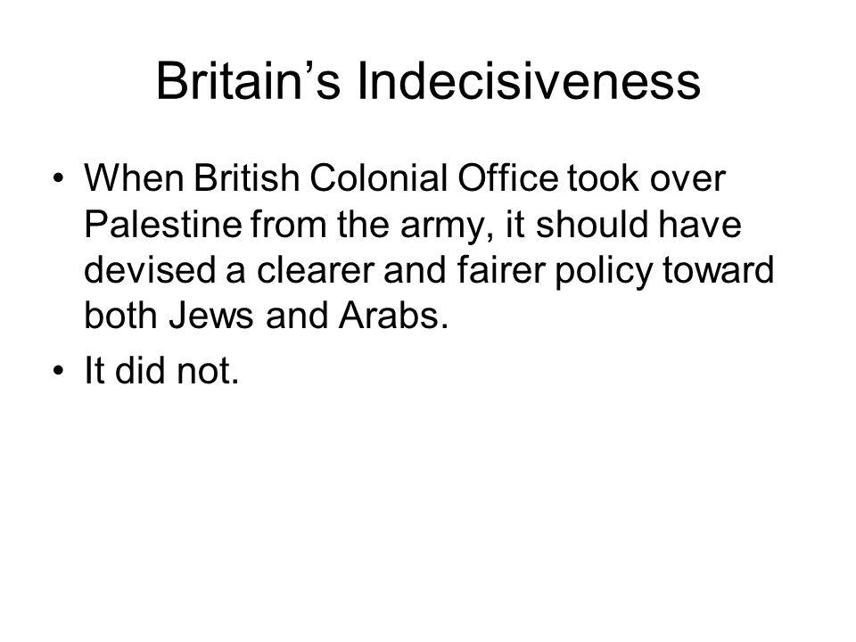Britain's Indecisiveness When British Colonial Office took over Palestine from the army, it should have devised a clearer and fairer policy toward both Jews and Arabs.