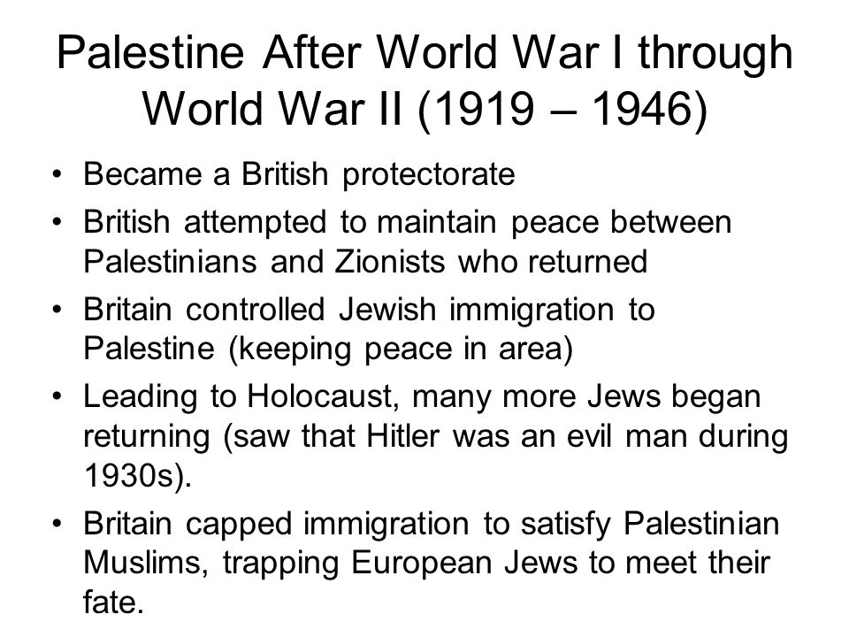 Palestine After World War I through World War II (1919 – 1946) Became a British protectorate British attempted to maintain peace between Palestinians and Zionists who returned Britain controlled Jewish immigration to Palestine (keeping peace in area) Leading to Holocaust, many more Jews began returning (saw that Hitler was an evil man during 1930s).