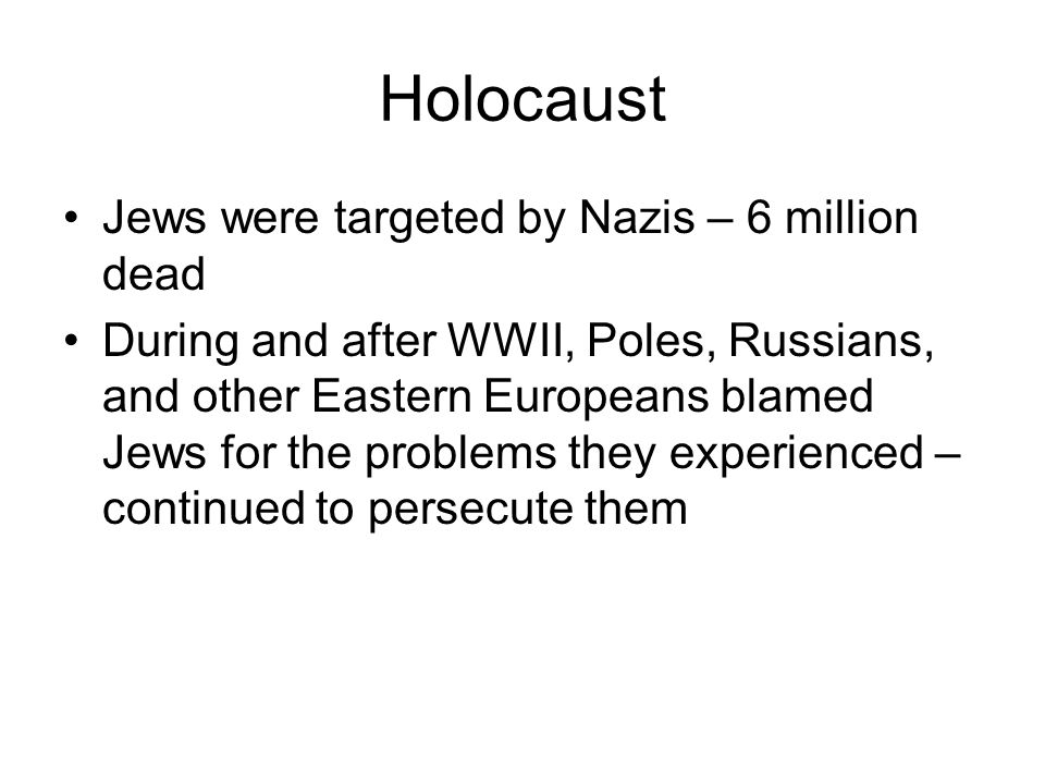 Holocaust Jews were targeted by Nazis – 6 million dead During and after WWII, Poles, Russians, and other Eastern Europeans blamed Jews for the problems they experienced – continued to persecute them