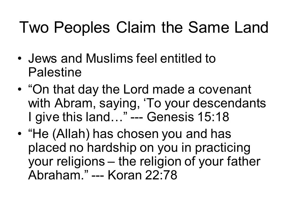 Two Peoples Claim the Same Land Jews and Muslims feel entitled to Palestine On that day the Lord made a covenant with Abram, saying, 'To your descendants I give this land… --- Genesis 15:18 He (Allah) has chosen you and has placed no hardship on you in practicing your religions – the religion of your father Abraham. --- Koran 22:78