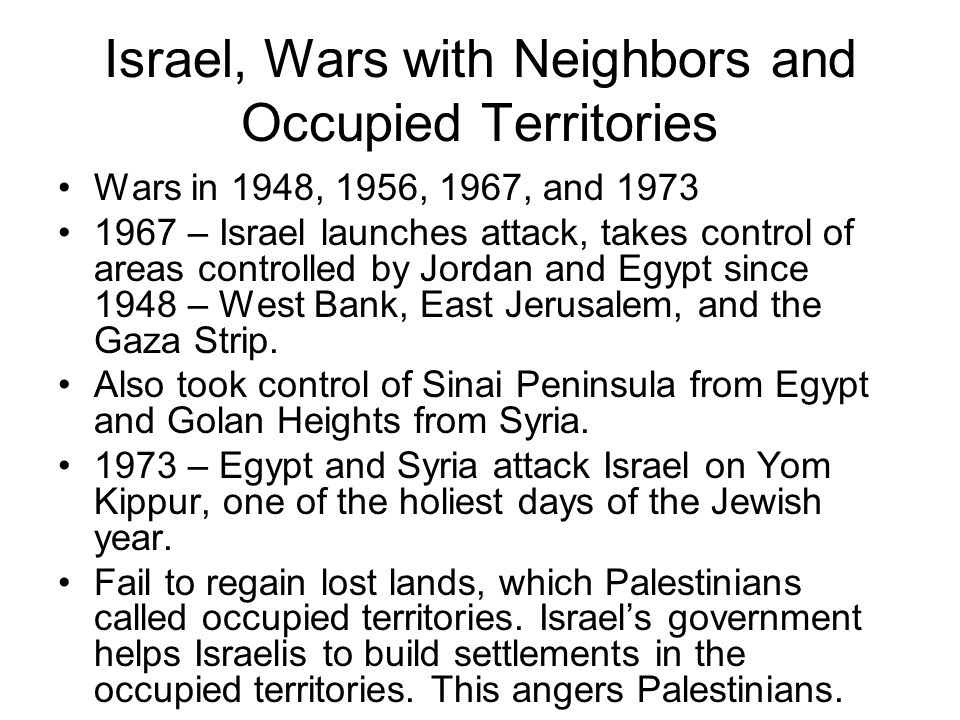 Israel, Wars with Neighbors and Occupied Territories Wars in 1948, 1956, 1967, and 1973 1967 – Israel launches attack, takes control of areas controlled by Jordan and Egypt since 1948 – West Bank, East Jerusalem, and the Gaza Strip.