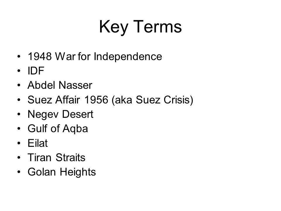 Key Terms 1948 War for Independence IDF Abdel Nasser Suez Affair 1956 (aka Suez Crisis) Negev Desert Gulf of Aqba Eilat Tiran Straits Golan Heights