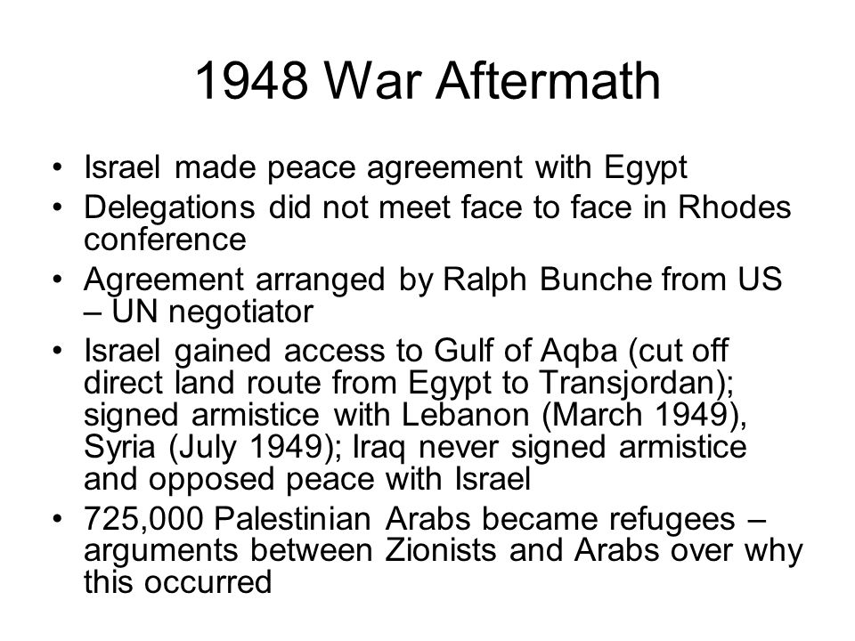 1948 War Aftermath Israel made peace agreement with Egypt Delegations did not meet face to face in Rhodes conference Agreement arranged by Ralph Bunche from US – UN negotiator Israel gained access to Gulf of Aqba (cut off direct land route from Egypt to Transjordan); signed armistice with Lebanon (March 1949), Syria (July 1949); Iraq never signed armistice and opposed peace with Israel 725,000 Palestinian Arabs became refugees – arguments between Zionists and Arabs over why this occurred