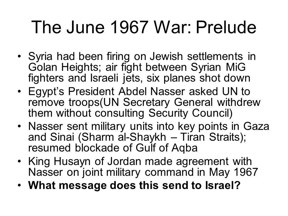 The June 1967 War: Prelude Syria had been firing on Jewish settlements in Golan Heights; air fight between Syrian MiG fighters and Israeli jets, six planes shot down Egypt's President Abdel Nasser asked UN to remove troops(UN Secretary General withdrew them without consulting Security Council) Nasser sent military units into key points in Gaza and Sinai (Sharm al-Shaykh – Tiran Straits); resumed blockade of Gulf of Aqba King Husayn of Jordan made agreement with Nasser on joint military command in May 1967 What message does this send to Israel?