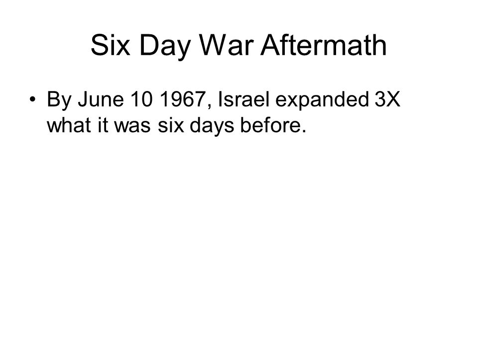 Six Day War Aftermath By June 10 1967, Israel expanded 3X what it was six days before.