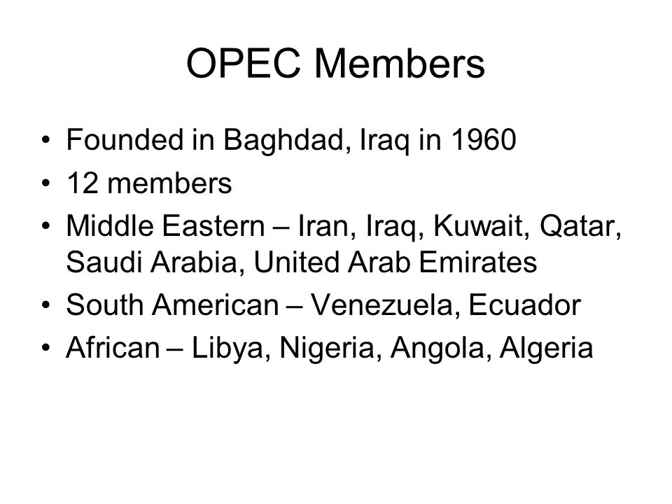 OPEC Members Founded in Baghdad, Iraq in 1960 12 members Middle Eastern – Iran, Iraq, Kuwait, Qatar, Saudi Arabia, United Arab Emirates South American – Venezuela, Ecuador African – Libya, Nigeria, Angola, Algeria