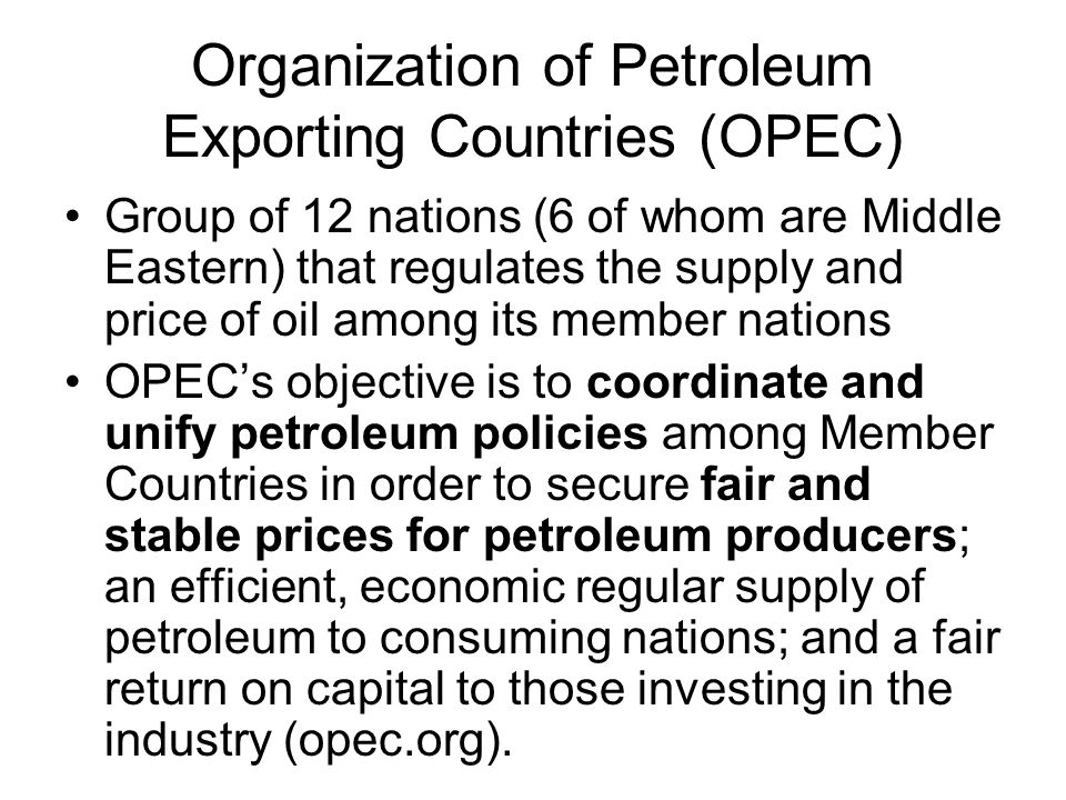 Organization of Petroleum Exporting Countries (OPEC) Group of 12 nations (6 of whom are Middle Eastern) that regulates the supply and price of oil among its member nations OPEC's objective is to coordinate and unify petroleum policies among Member Countries in order to secure fair and stable prices for petroleum producers; an efficient, economic regular supply of petroleum to consuming nations; and a fair return on capital to those investing in the industry (opec.org).