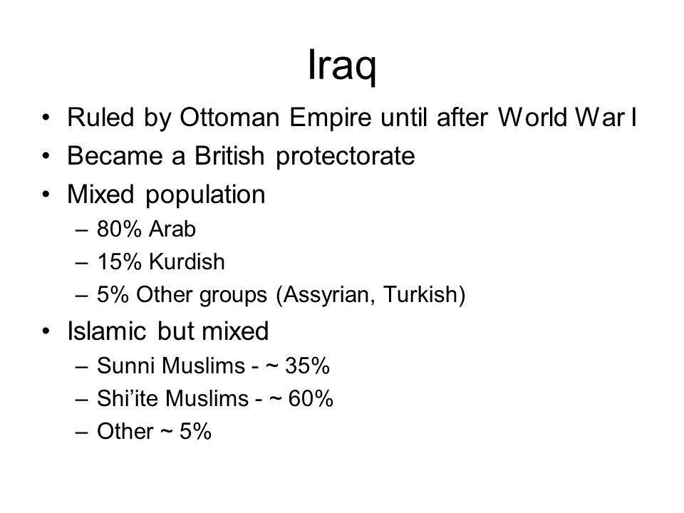 Iraq Ruled by Ottoman Empire until after World War I Became a British protectorate Mixed population –80% Arab –15% Kurdish –5% Other groups (Assyrian, Turkish) Islamic but mixed –Sunni Muslims - ~ 35% –Shi'ite Muslims - ~ 60% –Other ~ 5%