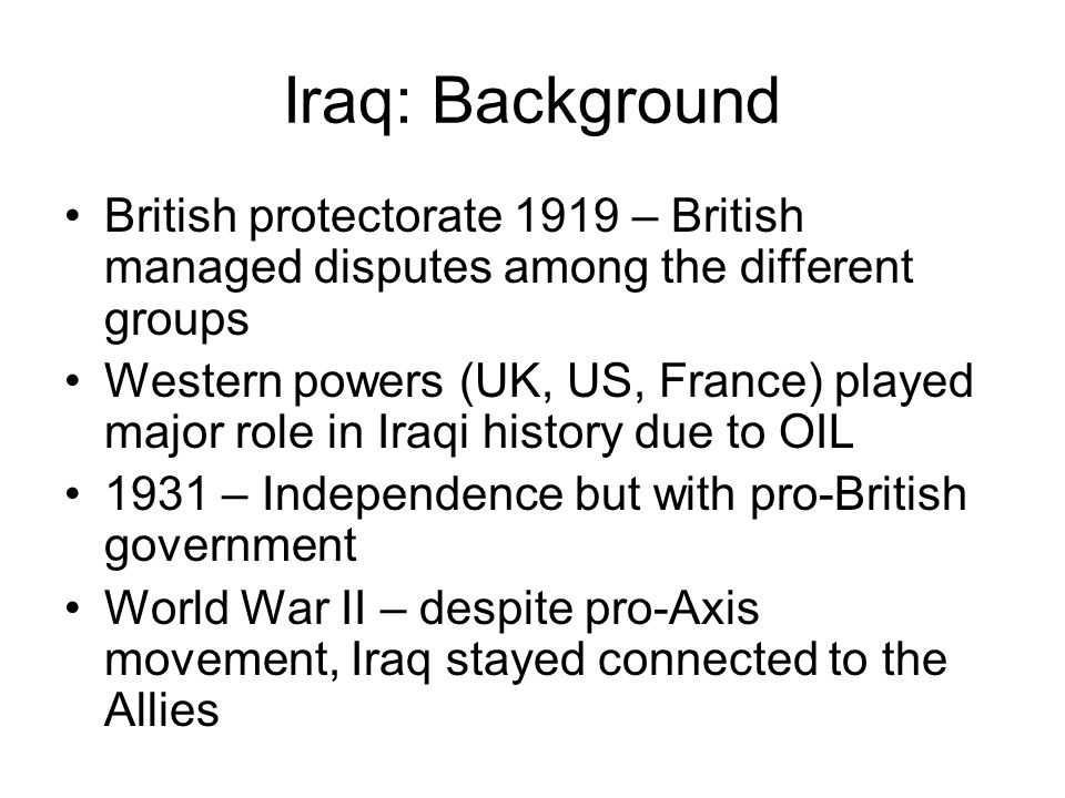 Iraq: Background British protectorate 1919 – British managed disputes among the different groups Western powers (UK, US, France) played major role in Iraqi history due to OIL 1931 – Independence but with pro-British government World War II – despite pro-Axis movement, Iraq stayed connected to the Allies