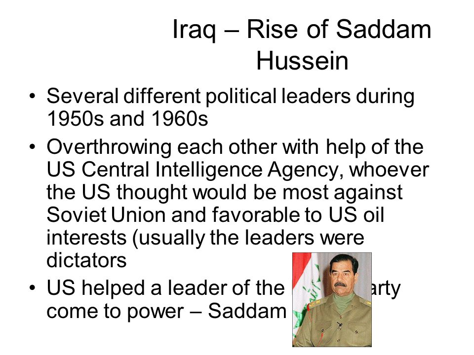 Iraq – Rise of Saddam Hussein Several different political leaders during 1950s and 1960s Overthrowing each other with help of the US Central Intelligence Agency, whoever the US thought would be most against Soviet Union and favorable to US oil interests (usually the leaders were dictators US helped a leader of the Baath Party come to power – Saddam Hussein