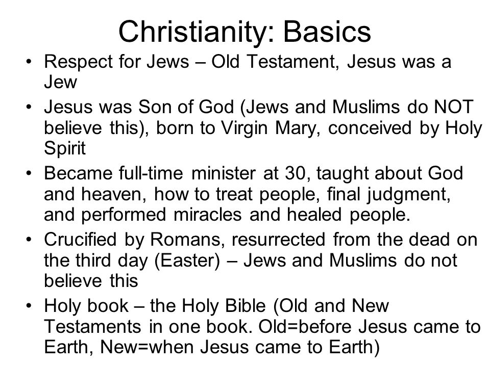 Christianity: Basics Respect for Jews – Old Testament, Jesus was a Jew Jesus was Son of God (Jews and Muslims do NOT believe this), born to Virgin Mary, conceived by Holy Spirit Became full-time minister at 30, taught about God and heaven, how to treat people, final judgment, and performed miracles and healed people.