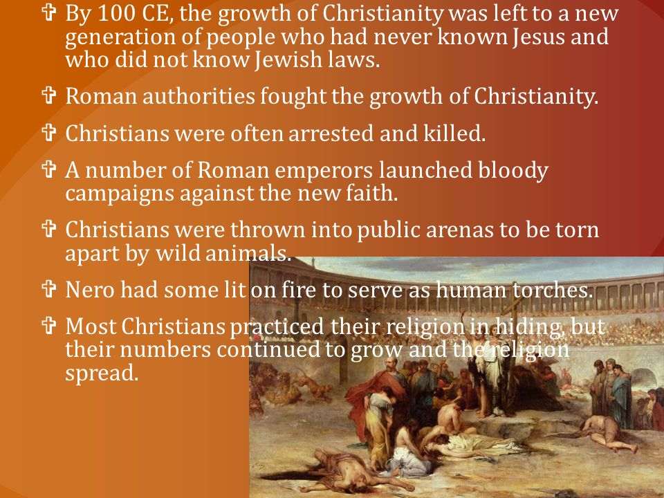  By 100 CE, the growth of Christianity was left to a new generation of people who had never known Jesus and who did not know Jewish laws.  Roman aut