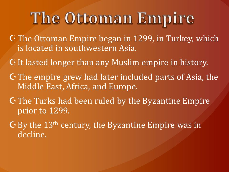  The Ottoman Empire began in 1299, in Turkey, which is located in southwestern Asia.  It lasted longer than any Muslim empire in history.  The empi