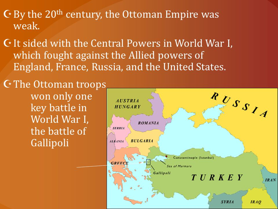  By the 20 th century, the Ottoman Empire was weak.  It sided with the Central Powers in World War I, which fought against the Allied powers of Engl