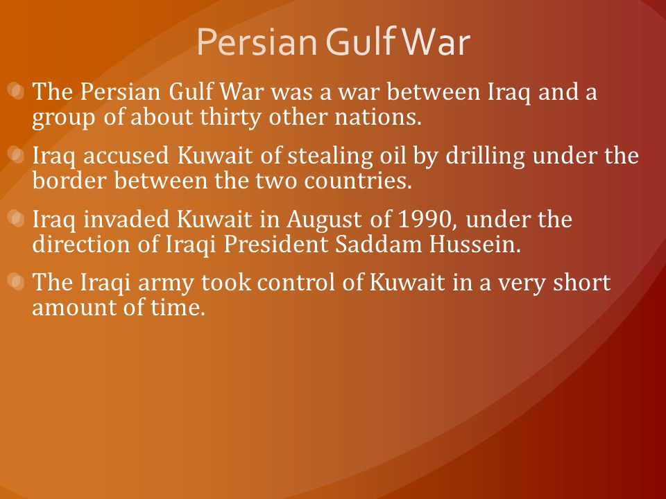 The Persian Gulf War was a war between Iraq and a group of about thirty other nations. Iraq accused Kuwait of stealing oil by drilling under the borde